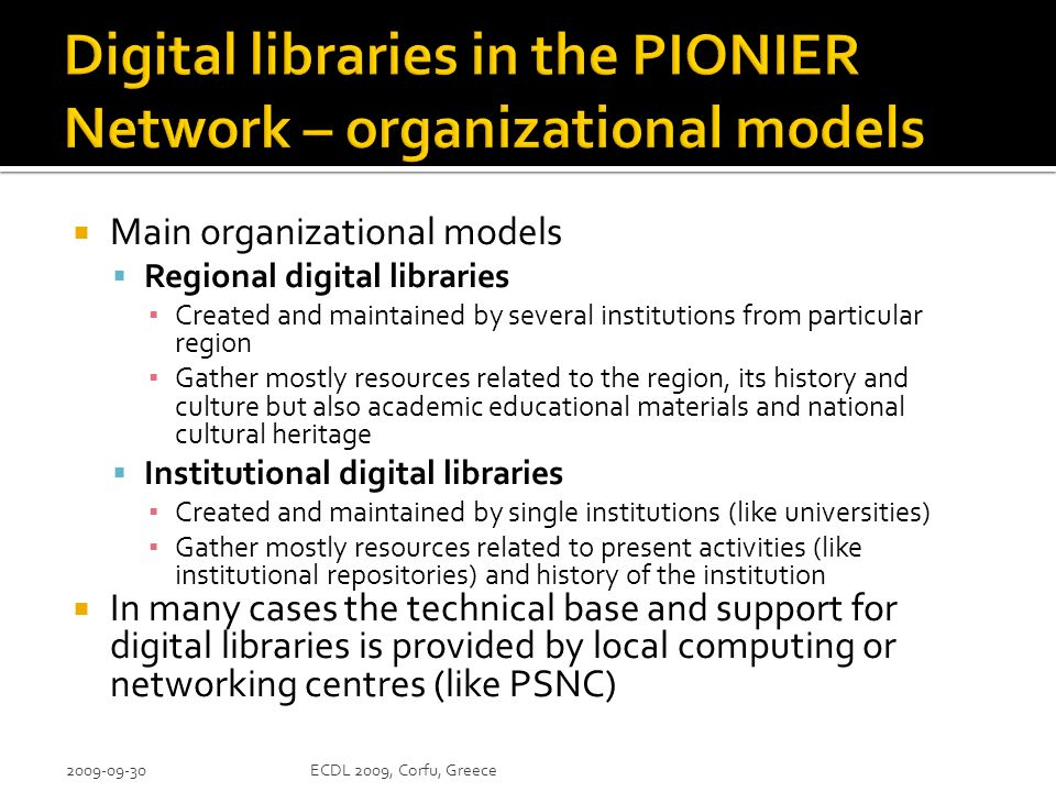 Main organizational models Regional digital libraries Created and maintained by several institutions from particular region Gather mostly resources related to the region, its history and culture but also academic educational materials and national cultural heritage Institutional digital libraries Created and maintained by single institutions (like universities) Gather mostly resources related to present activities (like institutional repositories) and history of the institution In many cases the technical base and support for digital libraries is provided by local computing or networking centres (like PSNC) 2009-09-30ECDL 2009, Corfu, Greece