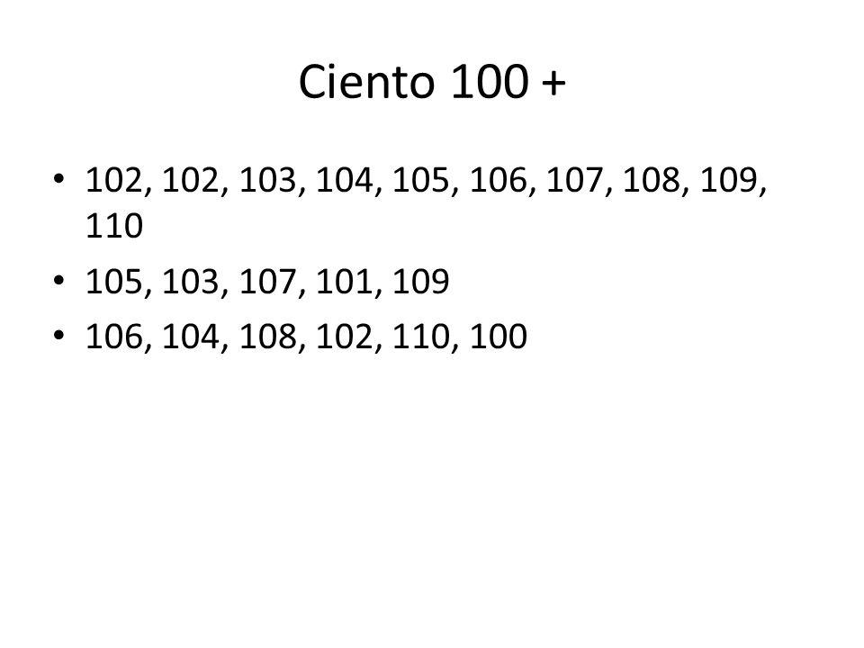 Ciento 100 + 102, 102, 103, 104, 105, 106, 107, 108, 109, 110 105, 103, 107, 101, 109 106, 104, 108, 102, 110, 100