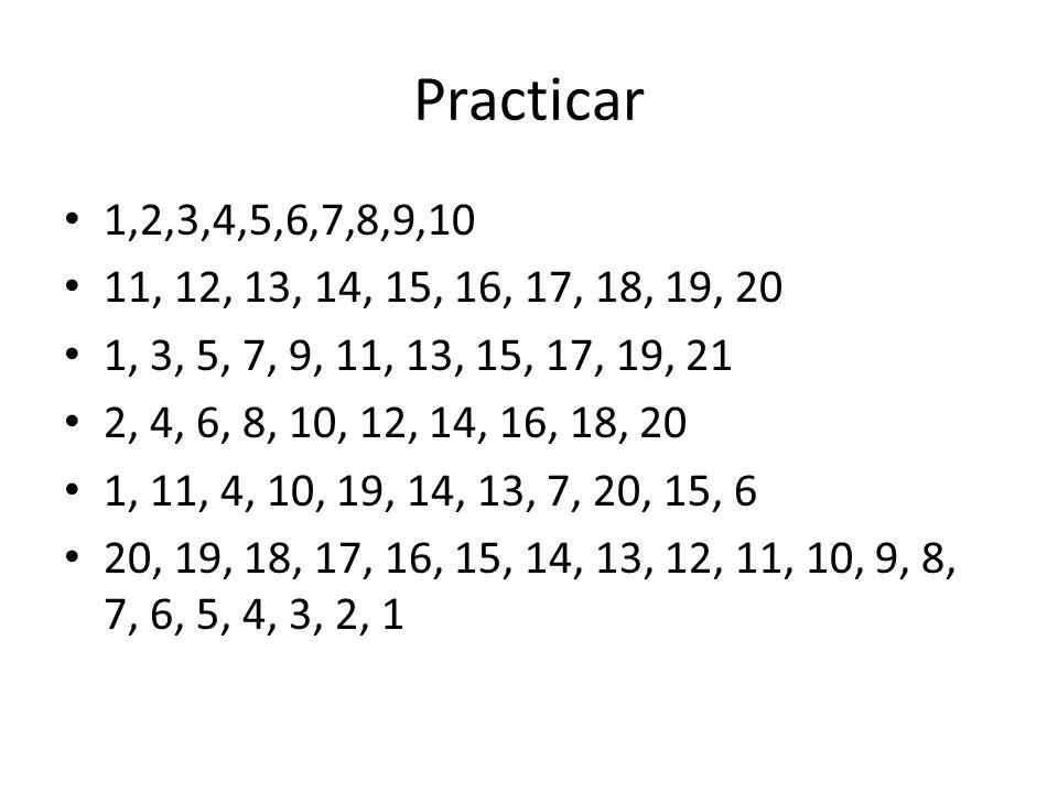 Practicar 1,2,3,4,5,6,7,8,9,10 11, 12, 13, 14, 15, 16, 17, 18, 19, 20 1, 3, 5, 7, 9, 11, 13, 15, 17, 19, 21 2, 4, 6, 8, 10, 12, 14, 16, 18, 20 1, 11,