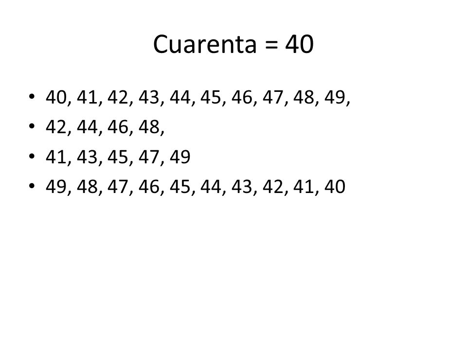 Cuarenta = 40 40, 41, 42, 43, 44, 45, 46, 47, 48, 49, 42, 44, 46, 48, 41, 43, 45, 47, 49 49, 48, 47, 46, 45, 44, 43, 42, 41, 40