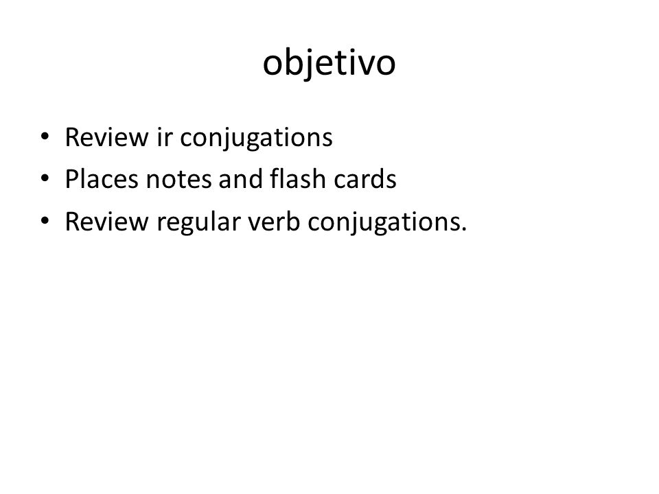 objetivo Review ir conjugations Places notes and flash cards Review regular verb conjugations.