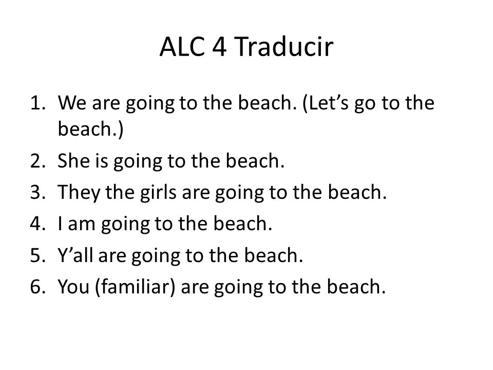 ALC 4 Traducir 1.We are going to the beach. (Lets go to the beach.) 2.She is going to the beach.