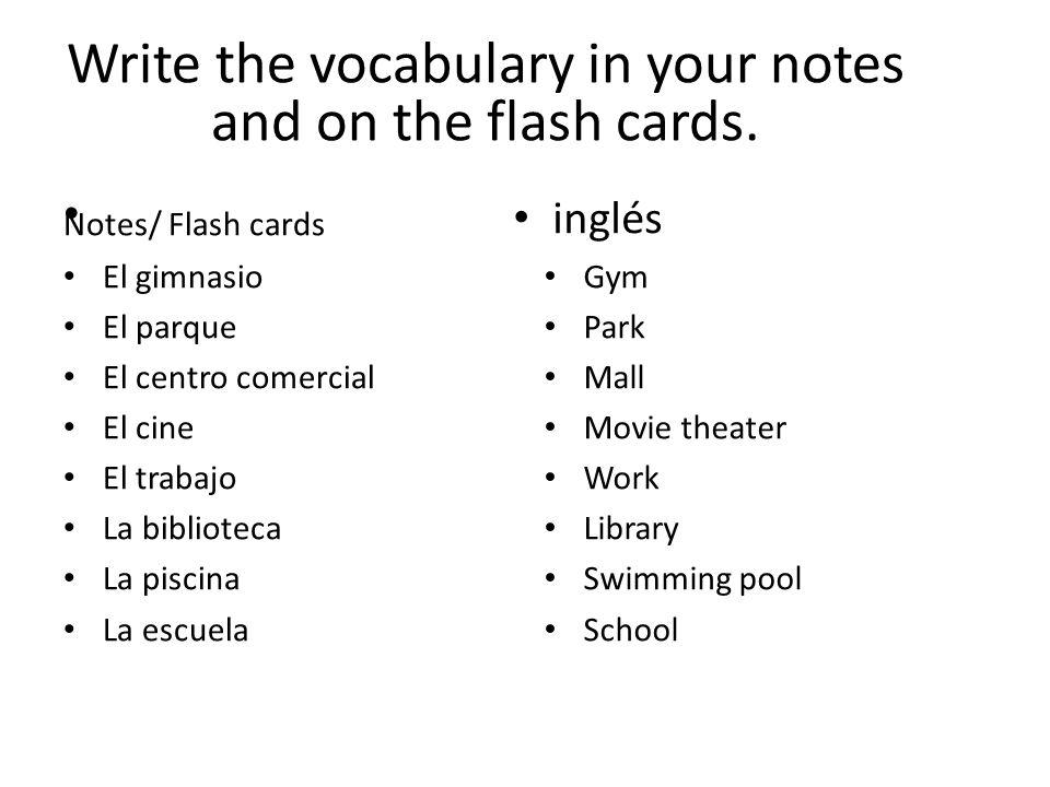 Notes/ Flash cards El gimnasio El parque El centro comercial El cine El trabajo La biblioteca La piscina La escuela Gym Park Mall Movie theater Work Library Swimming pool School Write the vocabulary in your notes and on the flash cards.