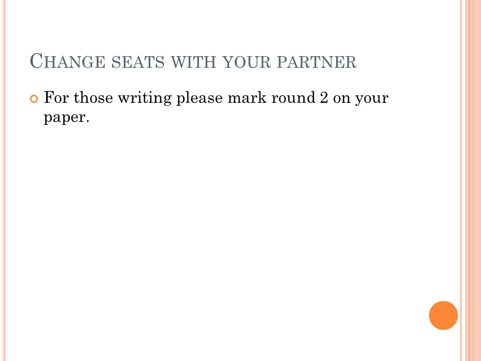 C HANGE SEATS WITH YOUR PARTNER For those writing please mark round 2 on your paper.