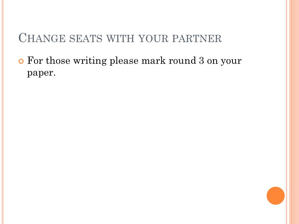 C HANGE SEATS WITH YOUR PARTNER For those writing please mark round 3 on your paper.