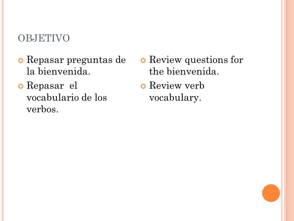 OBJETIVO Repasar preguntas de la bienvenida. Repasar el vocabulario de los verbos.