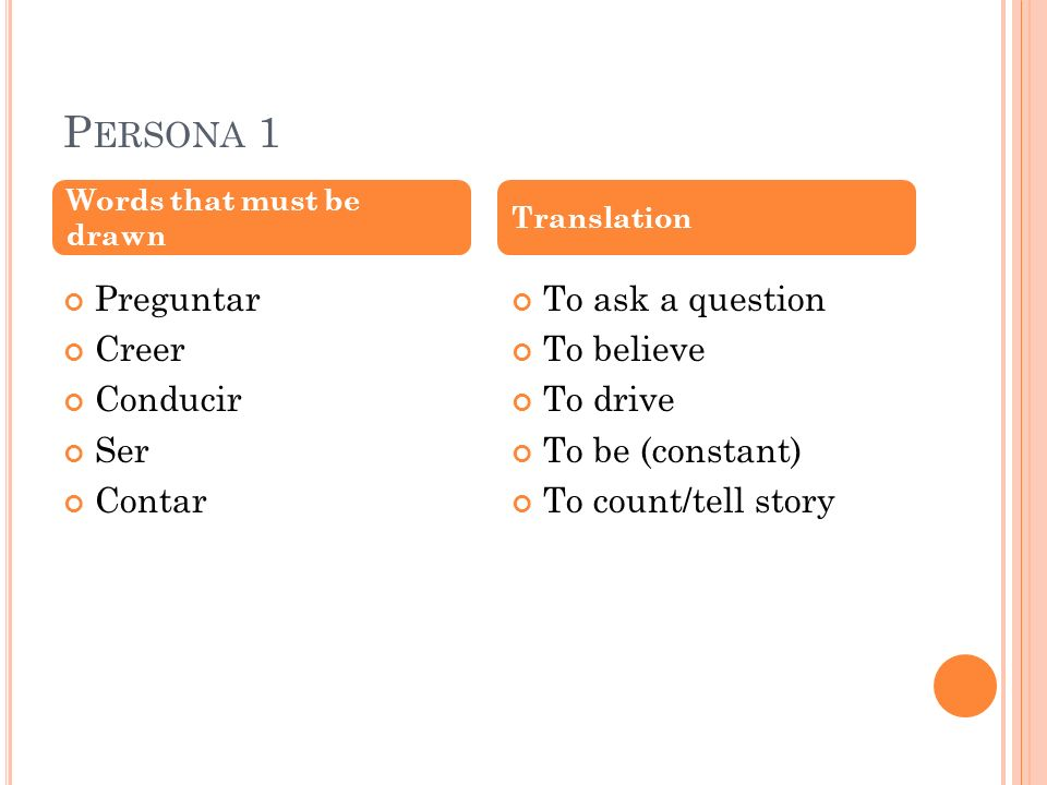 P ERSONA 1 Preguntar Creer Conducir Ser Contar To ask a question To believe To drive To be (constant) To count/tell story Words that must be drawn Translation