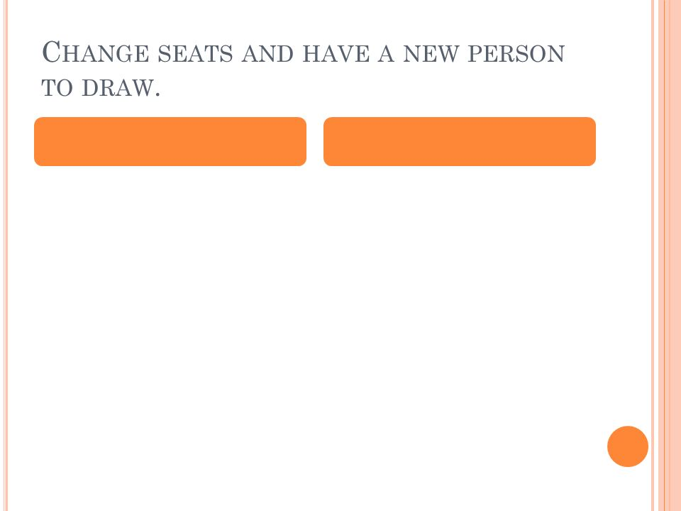 C HANGE SEATS AND HAVE A NEW PERSON TO DRAW.