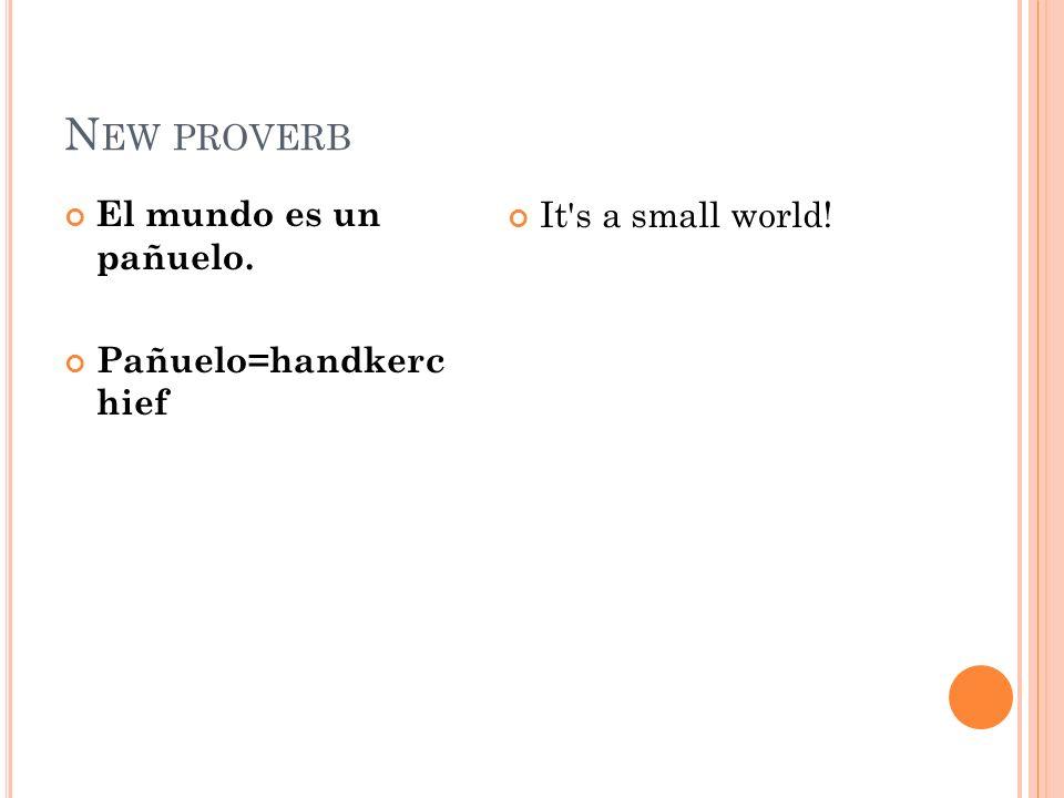 N EW PROVERB El mundo es un pañuelo. Pañuelo=handkerc hief It s a small world!