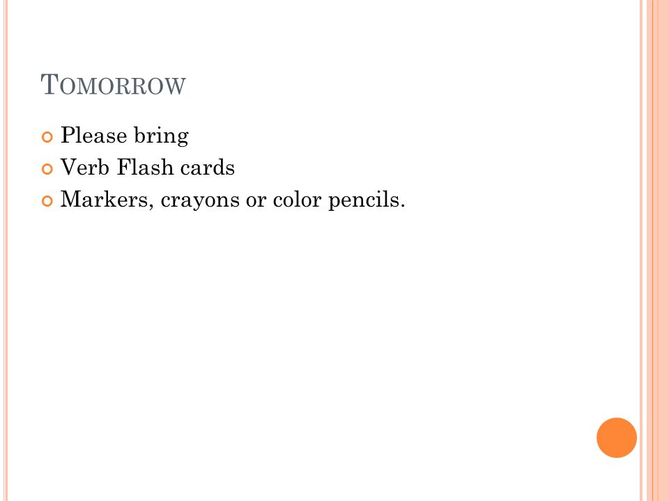 T OMORROW Please bring Verb Flash cards Markers, crayons or color pencils.