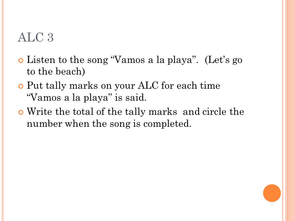 ALC 3 Listen to the song Vamos a la playa. (Lets go to the beach) Put tally marks on your ALC for each time Vamos a la playa is said. Write the total