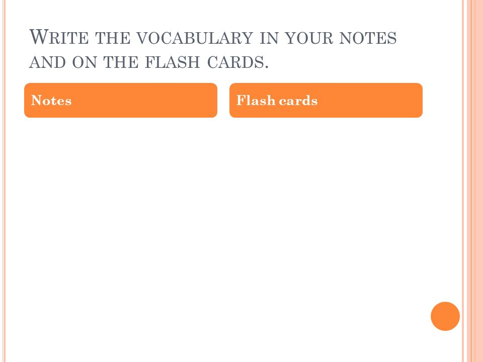 W RITE THE VOCABULARY IN YOUR NOTES AND ON THE FLASH CARDS. NotesFlash cards