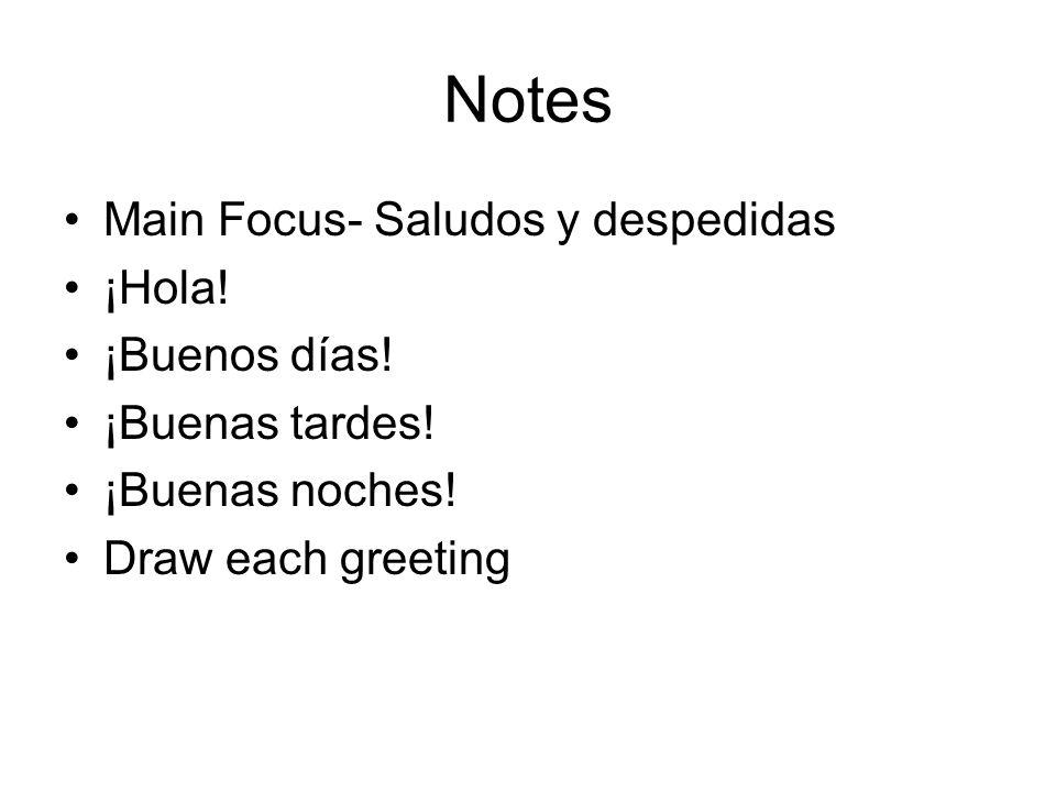 Notes Main Focus- Saludos y despedidas ¡Hola! ¡Buenos días! ¡Buenas tardes! ¡Buenas noches! Draw each greeting