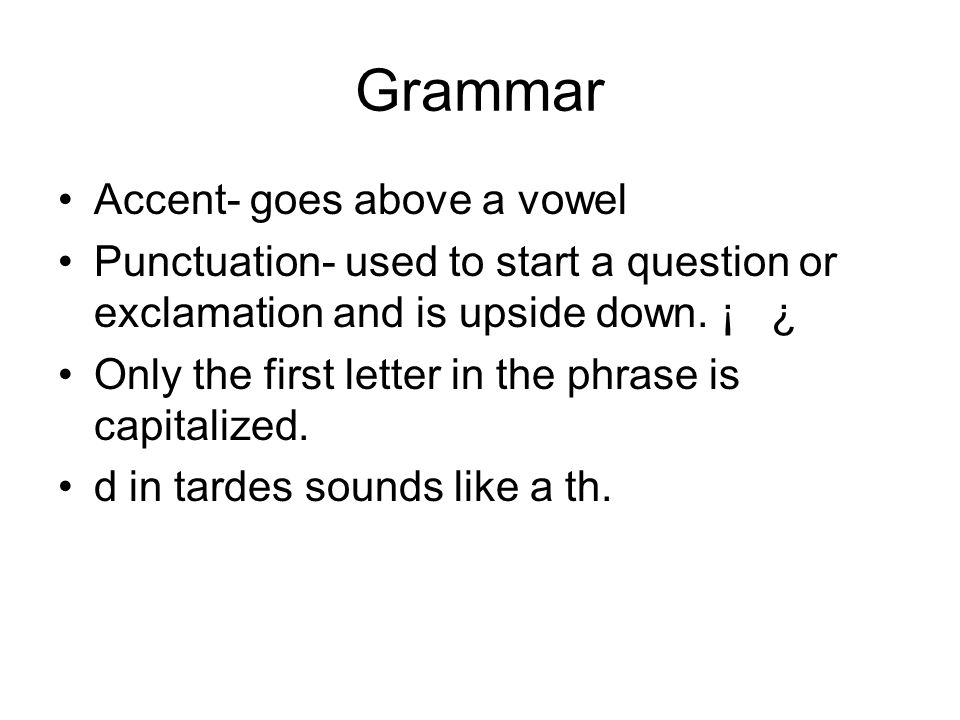 Grammar Accent- goes above a vowel Punctuation- used to start a question or exclamation and is upside down. ¡ ¿ Only the first letter in the phrase is