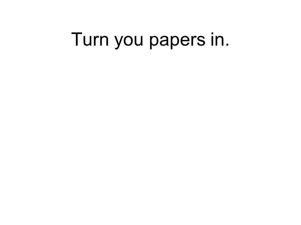 Turn you papers in.