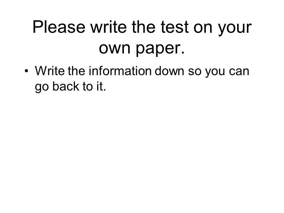 Please write the test on your own paper. Write the information down so you can go back to it.