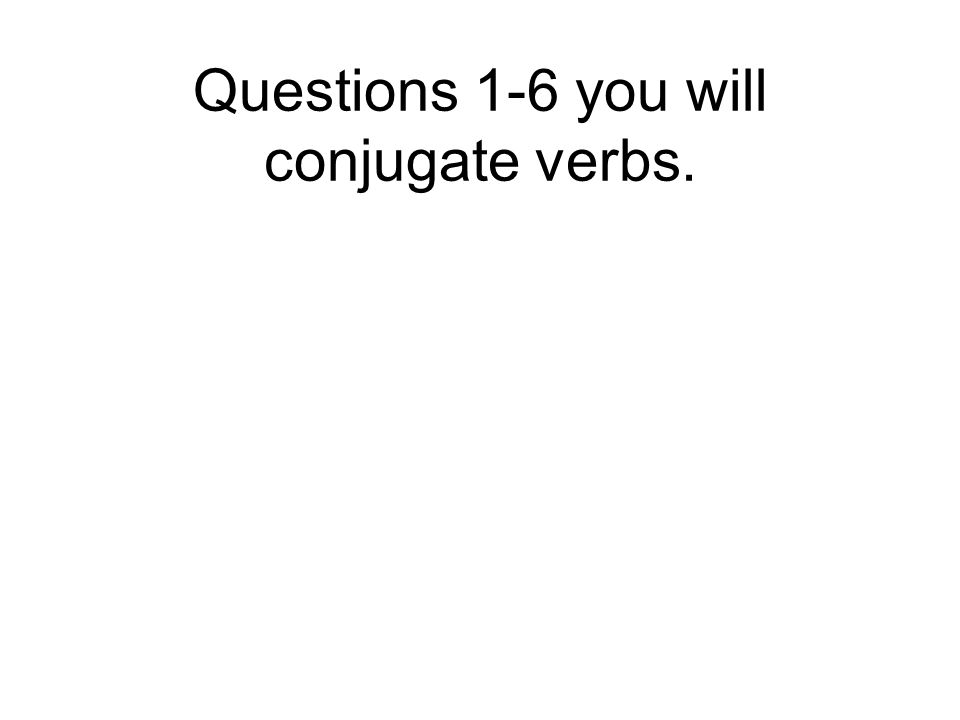 Questions 1-6 you will conjugate verbs.