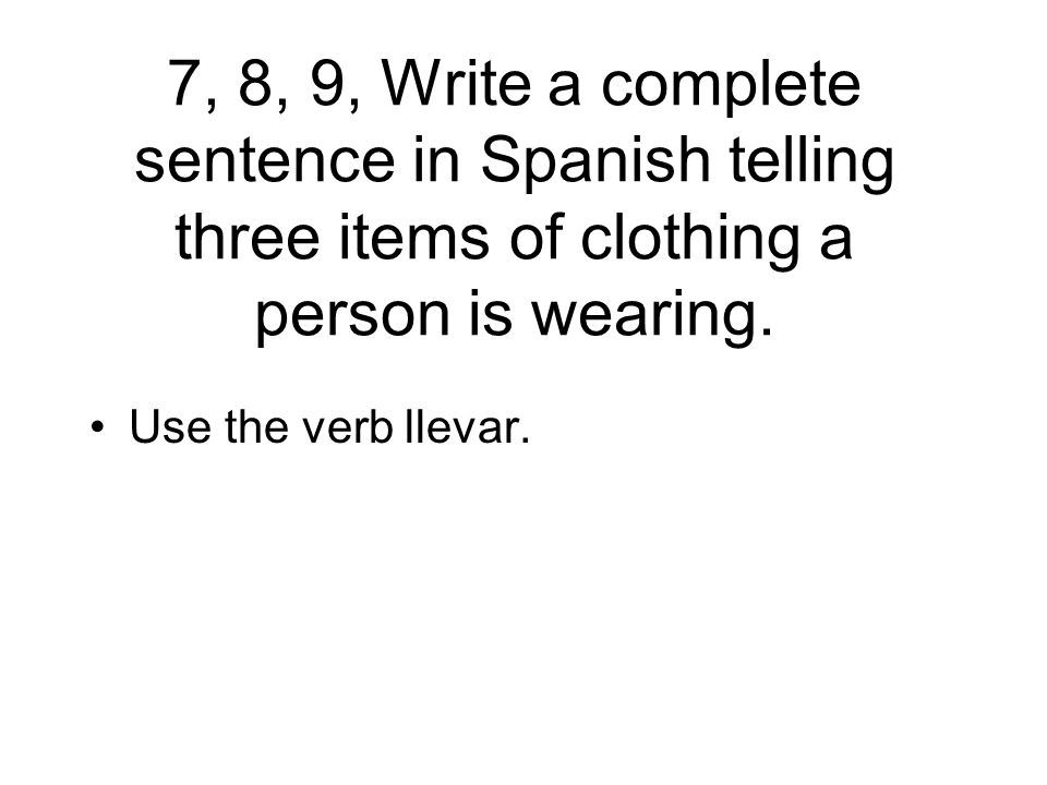 7, 8, 9, Write a complete sentence in Spanish telling three items of clothing a person is wearing.