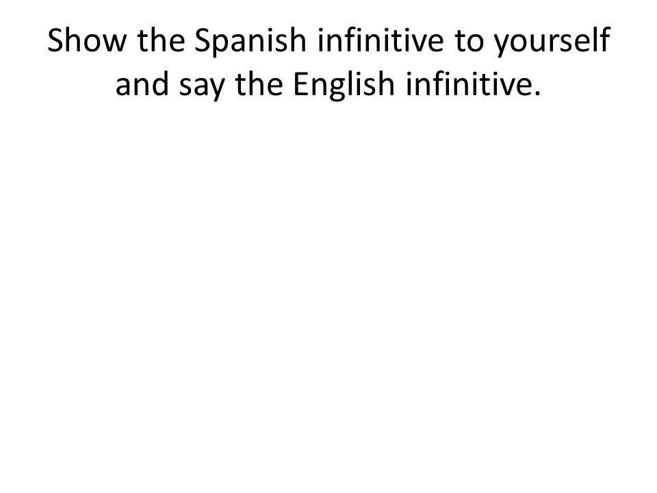 Show the Spanish infinitive to yourself and say the English infinitive.