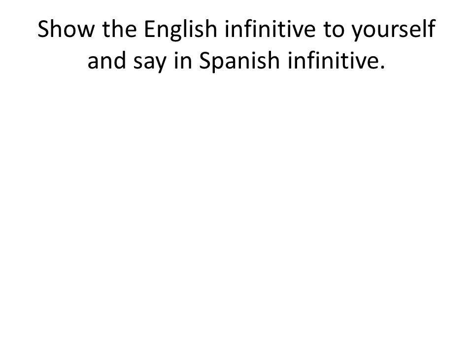 Show the English infinitive to yourself and say in Spanish infinitive.