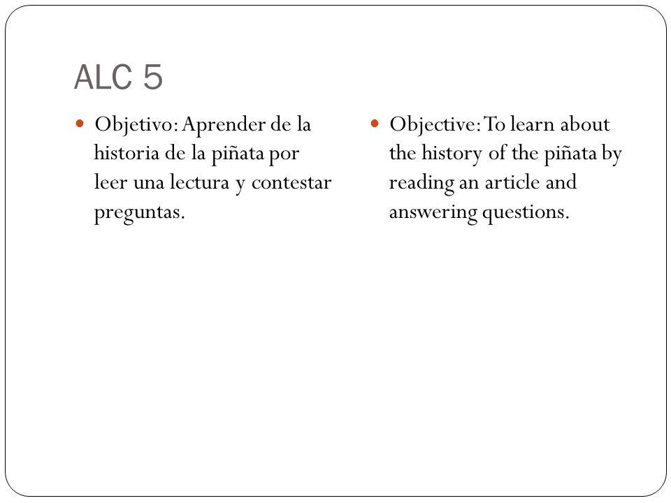 ALC 5 Objetivo: Aprender de la historia de la piñata por leer una lectura y contestar preguntas. Objective: To learn about the history of the piñata b