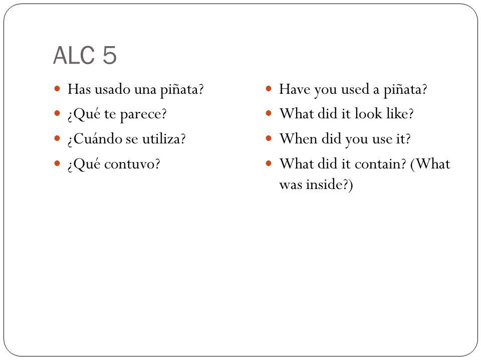 ALC 5 Has usado una piñata? ¿Qué te parece? ¿Cuándo se utiliza? ¿Qué contuvo? Have you used a piñata? What did it look like? When did you use it? What