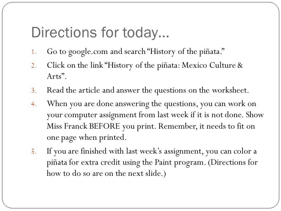 Directions for today… 1. Go to google.com and search History of the piñata. 2. Click on the link History of the piñata: Mexico Culture & Arts. 3. Read