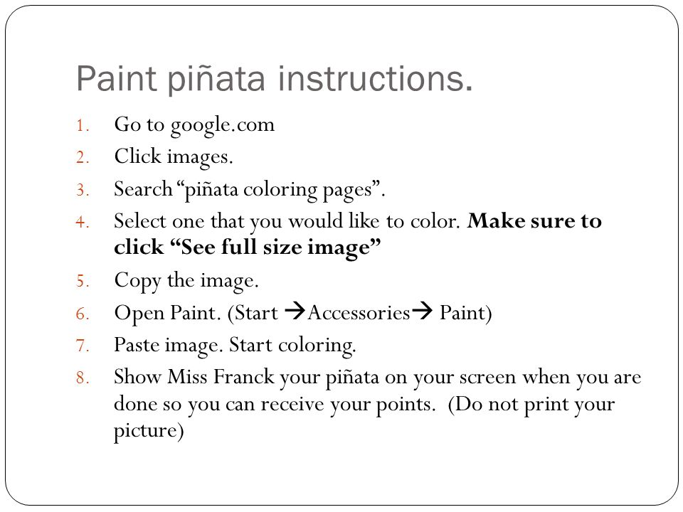 Paint piñata instructions. 1. Go to google.com 2. Click images. 3. Search piñata coloring pages. 4. Select one that you would like to color. Make sure