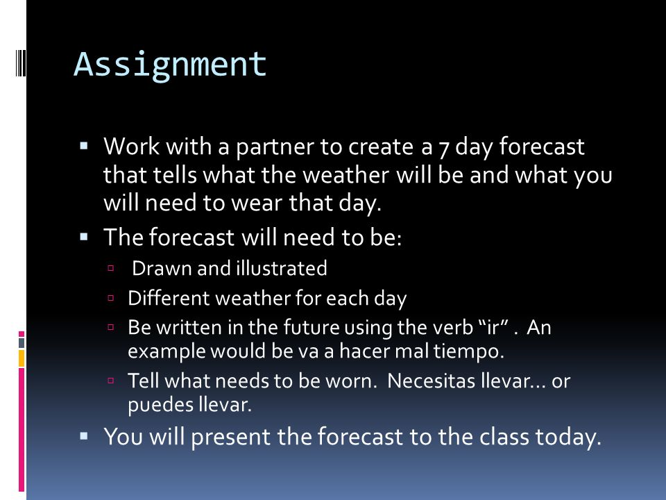 Assignment Work with a partner to create a 7 day forecast that tells what the weather will be and what you will need to wear that day.