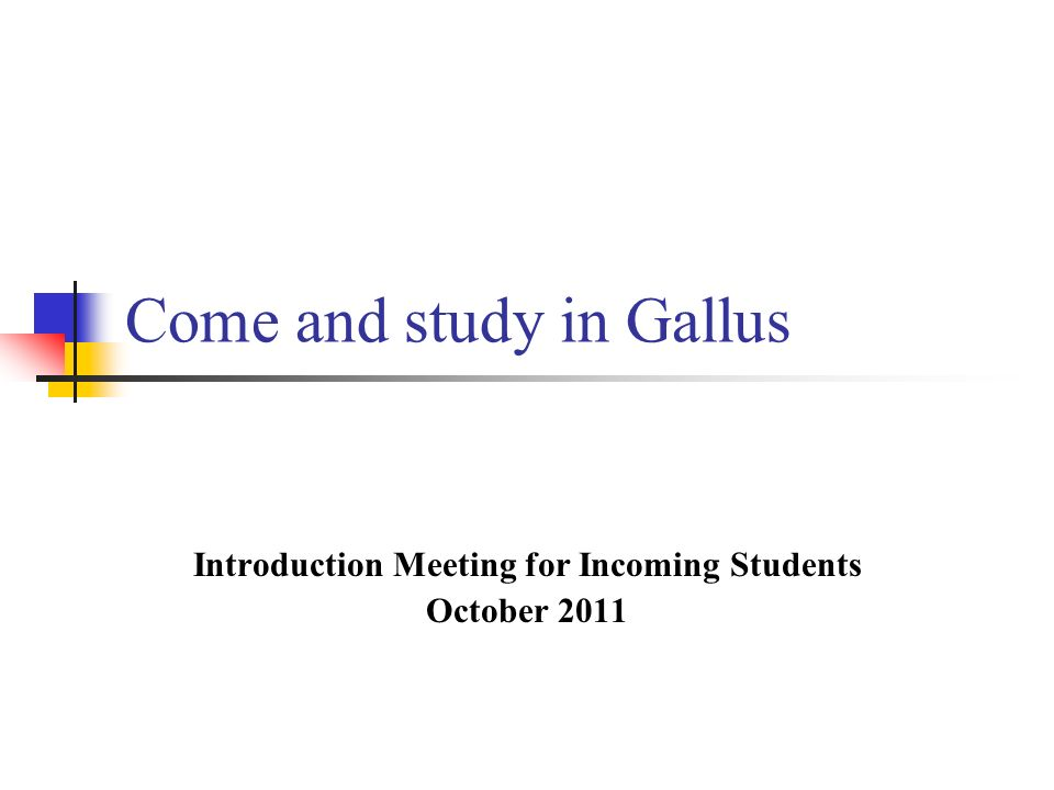 Come and study in Gallus Introduction Meeting for Incoming Students October 2011