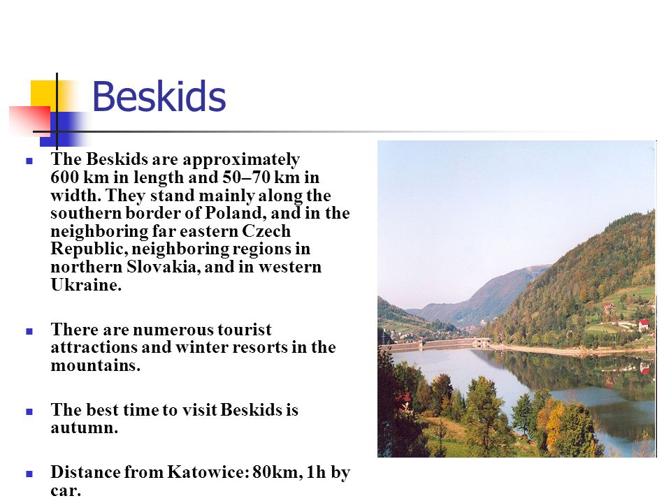 Beskids The Beskids are approximately 600 km in length and 50–70 km in width. They stand mainly along the southern border of Poland, and in the neighb