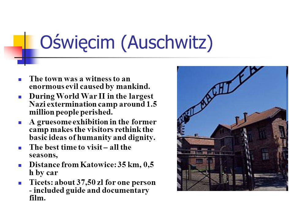 Oświęcim (Auschwitz) The town was a witness to an enormous evil caused by mankind. During World War II in the largest Nazi extermination camp around 1