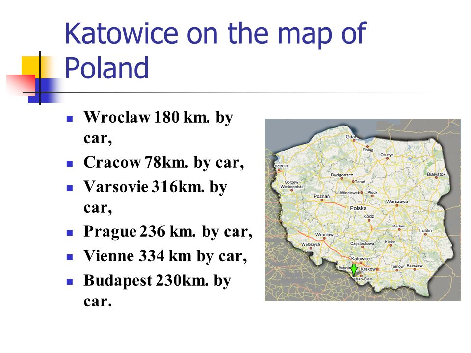 Katowice on the map of Poland Wroclaw 180 km. by car, Cracow 78km. by car, Varsovie 316km. by car, Prague 236 km. by car, Vienne 334 km by car, Budape