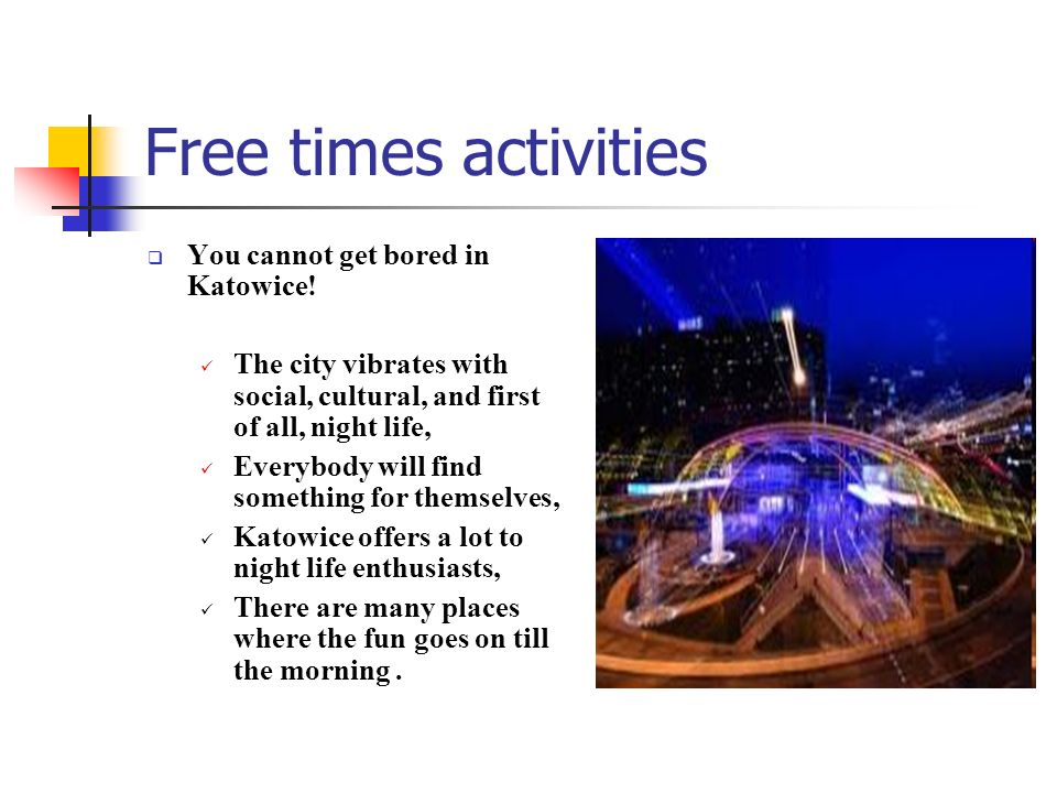 Free times activities You cannot get bored in Katowice! The city vibrates with social, cultural, and first of all, night life, Everybody will find som