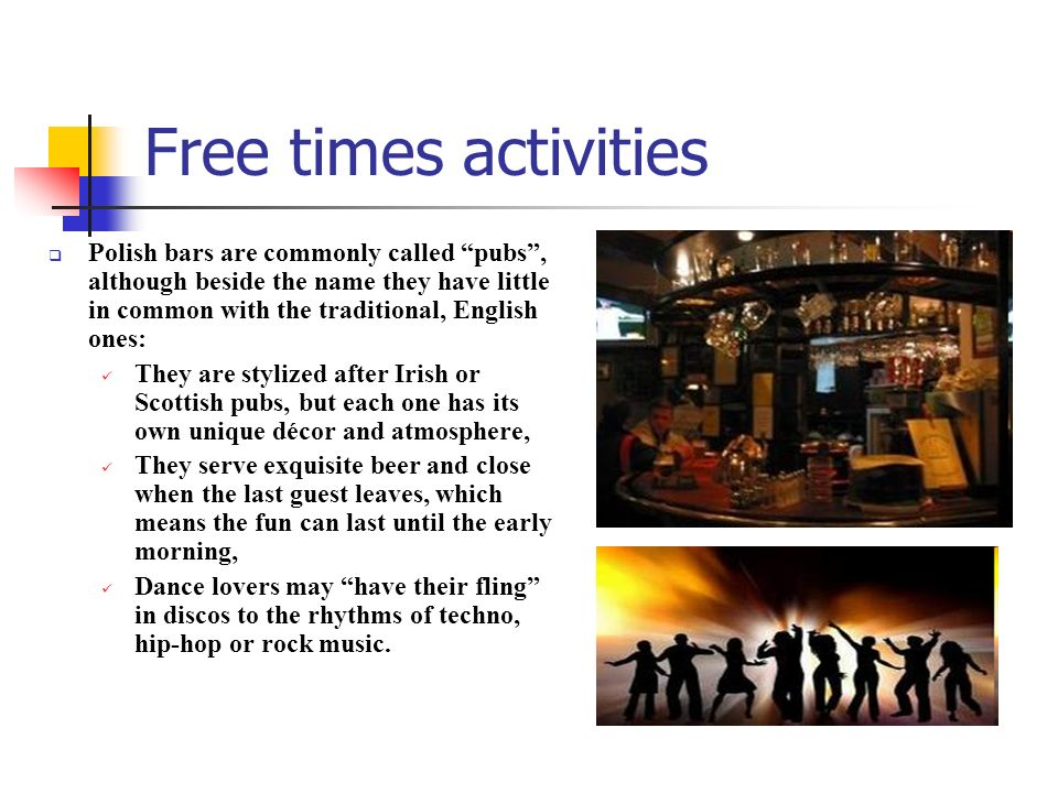 Free times activities Polish bars are commonly called pubs, although beside the name they have little in common with the traditional, English ones: Th