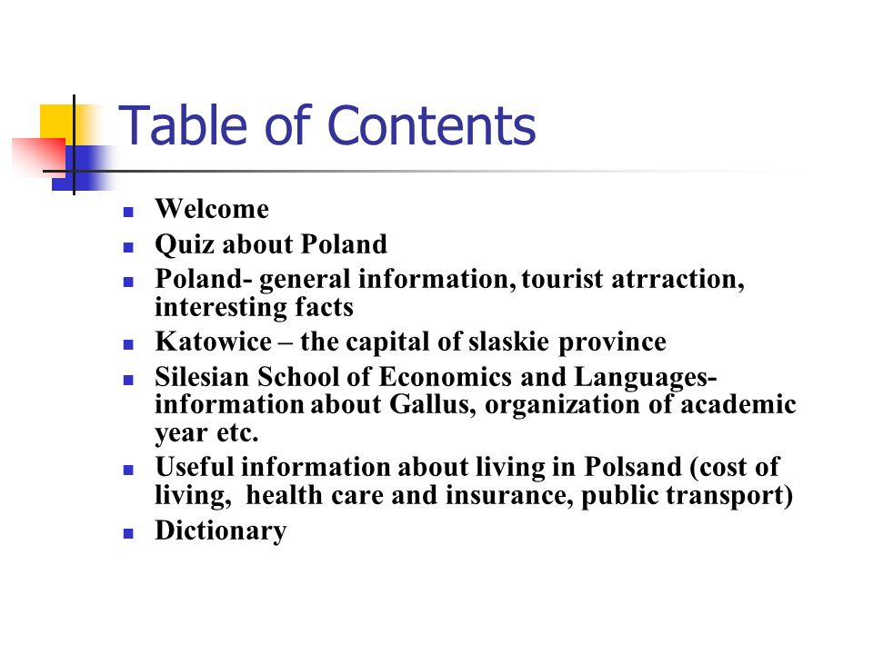 Table of Contents Welcome Quiz about Poland Poland- general information, tourist atrraction, interesting facts Katowice – the capital of slaskie provi