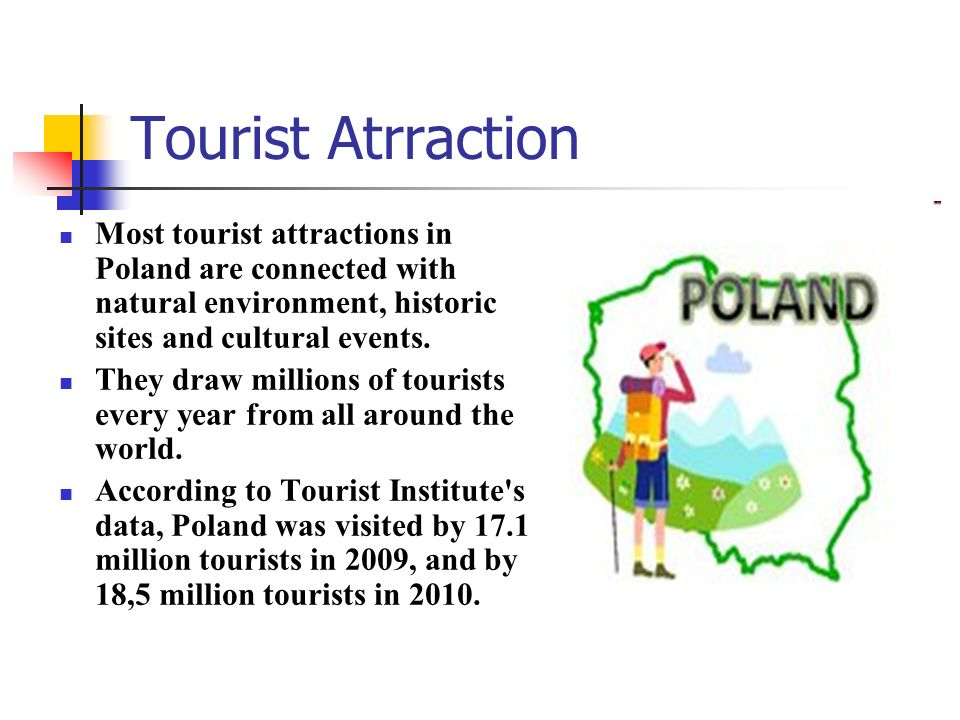 Tourist Atrraction Most tourist attractions in Poland are connected with natural environment, historic sites and cultural events. They draw millions o