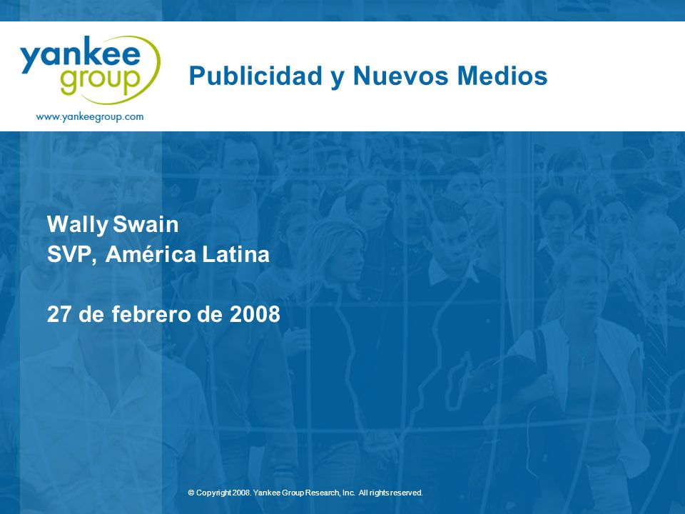 © Copyright 2008. Yankee Group Research, Inc. All rights reserved. Publicidad y Nuevos Medios Wally Swain SVP, América Latina 27 de febrero de 2008