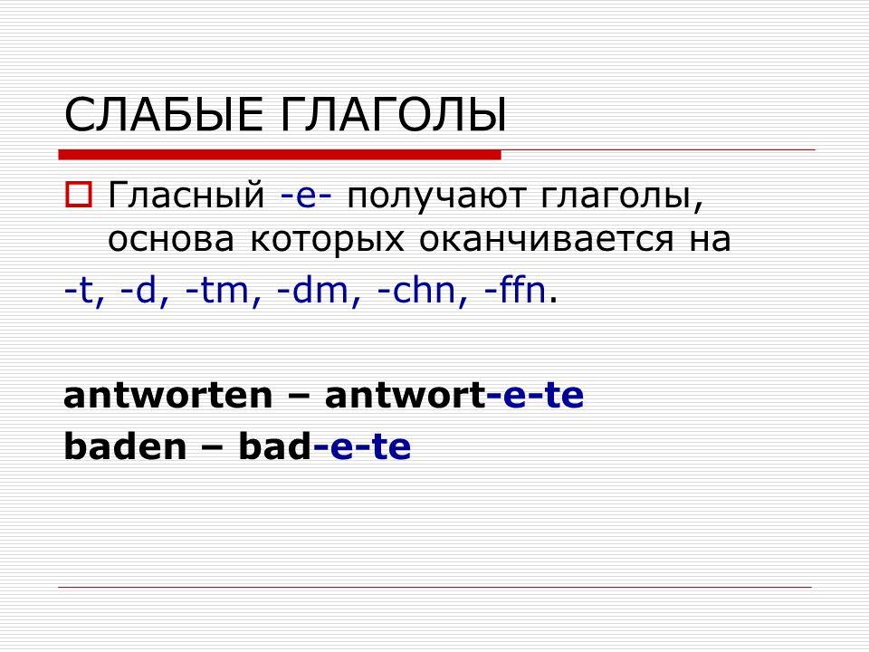 СЛАБЫЕ ГЛАГОЛЫ Гласный -е- получают глаголы, основа которых оканчивается на -t, -d, -tm, -dm, -chn, -ffn.