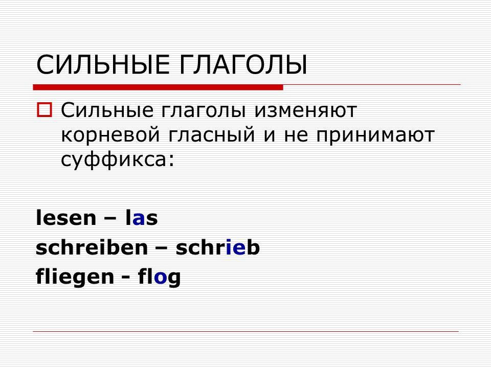 CИЛЬНЫЕ ГЛАГОЛЫ Сильные глаголы изменяют корневой гласный и не принимают суффикса: lesen – las schreiben – schrieb fliegen - flog