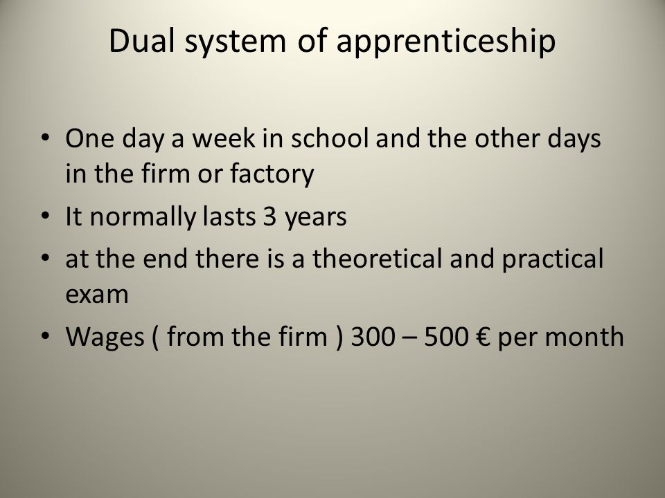 Dual system of apprenticeship One day a week in school and the other days in the firm or factory It normally lasts 3 years at the end there is a theor