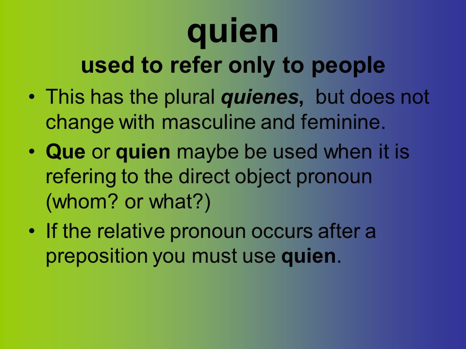 quien used to refer only to people This has the plural quienes, but does not change with masculine and feminine. Que or quien maybe be used when it is