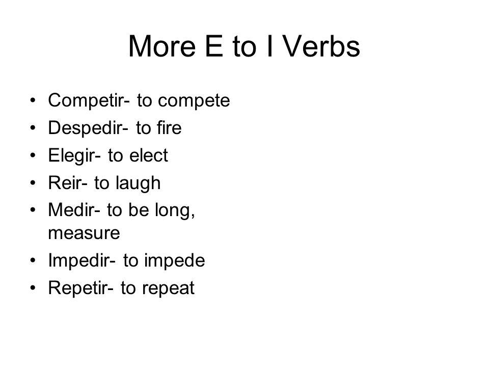 More E to I Verbs Competir- to compete Despedir- to fire Elegir- to elect Reir- to laugh Medir- to be long, measure Impedir- to impede Repetir- to rep