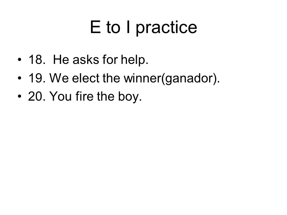 E to I practice 18. He asks for help. 19. We elect the winner(ganador). 20. You fire the boy.