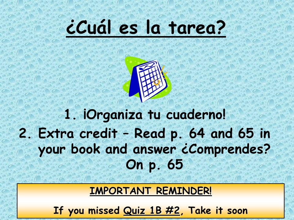 ¿Cuál es la tarea? 1.¡Organiza tu cuaderno! 2.Extra credit – Read p. 64 and 65 in your book and answer ¿Comprendes? On p. 65 IMPORTANT REMINDER! Quiz