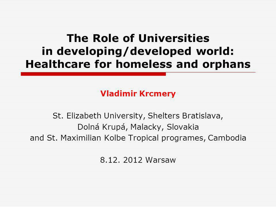 The Role of Universities in developing/developed world: Healthcare for homeless and orphans Vladimir Krcmery St. Elizabeth University, Shelters Bratis