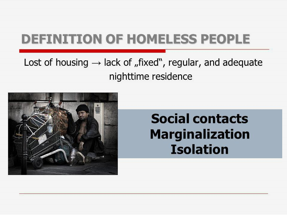 DEFINITION OF HOMELESS PEOPLE Lost of housing lack of fixed, regular, and adequate nighttime residence Social contacts Marginalization Isolation