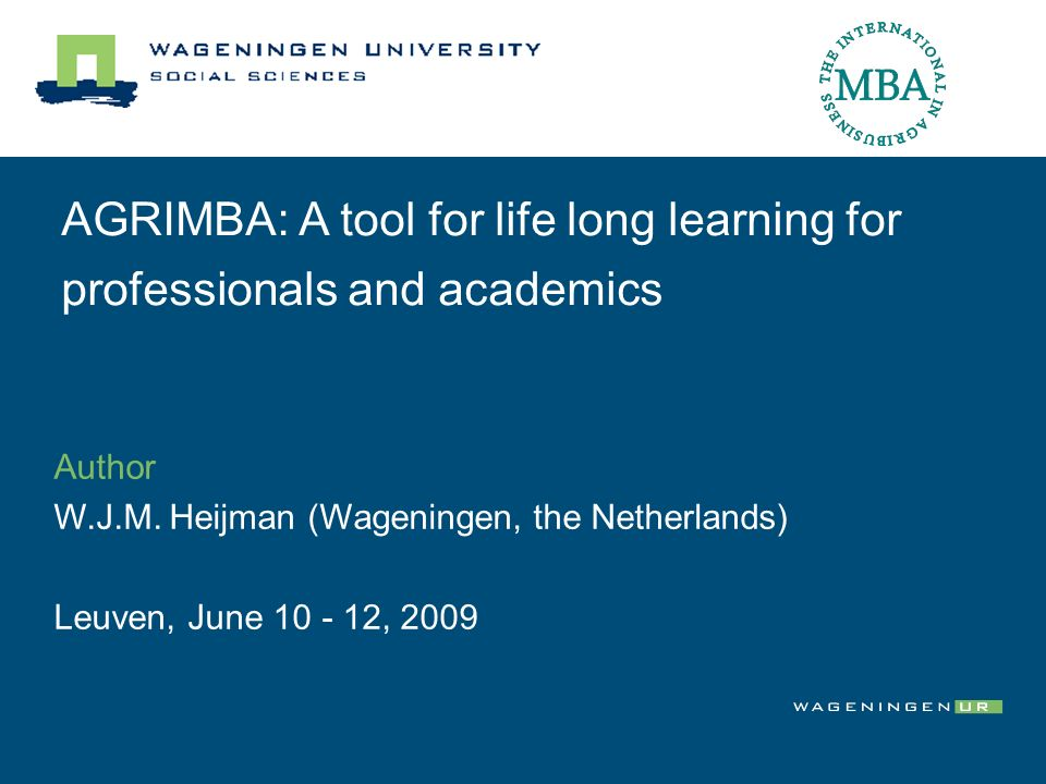 AGRIMBA: A tool for life long learning for professionals and academics Author W.J.M. Heijman (Wageningen, the Netherlands) Leuven, June 10 - 12, 2009