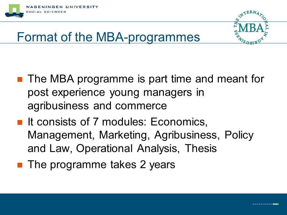 Format of the MBA-programmes The MBA programme is part time and meant for post experience young managers in agribusiness and commerce It consists of 7