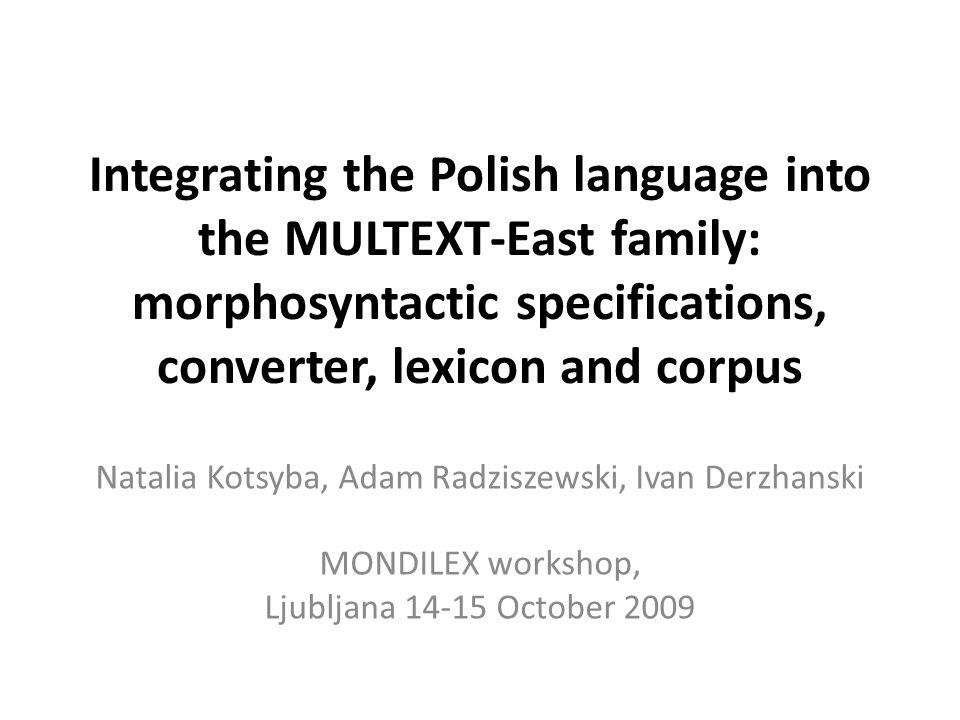 Integrating the Polish language into the MULTEXT-East family: morphosyntactic specifications, converter, lexicon and corpus Natalia Kotsyba, Adam Radziszewski, Ivan Derzhanski MONDILEX workshop, Ljubljana 14-15 October 2009